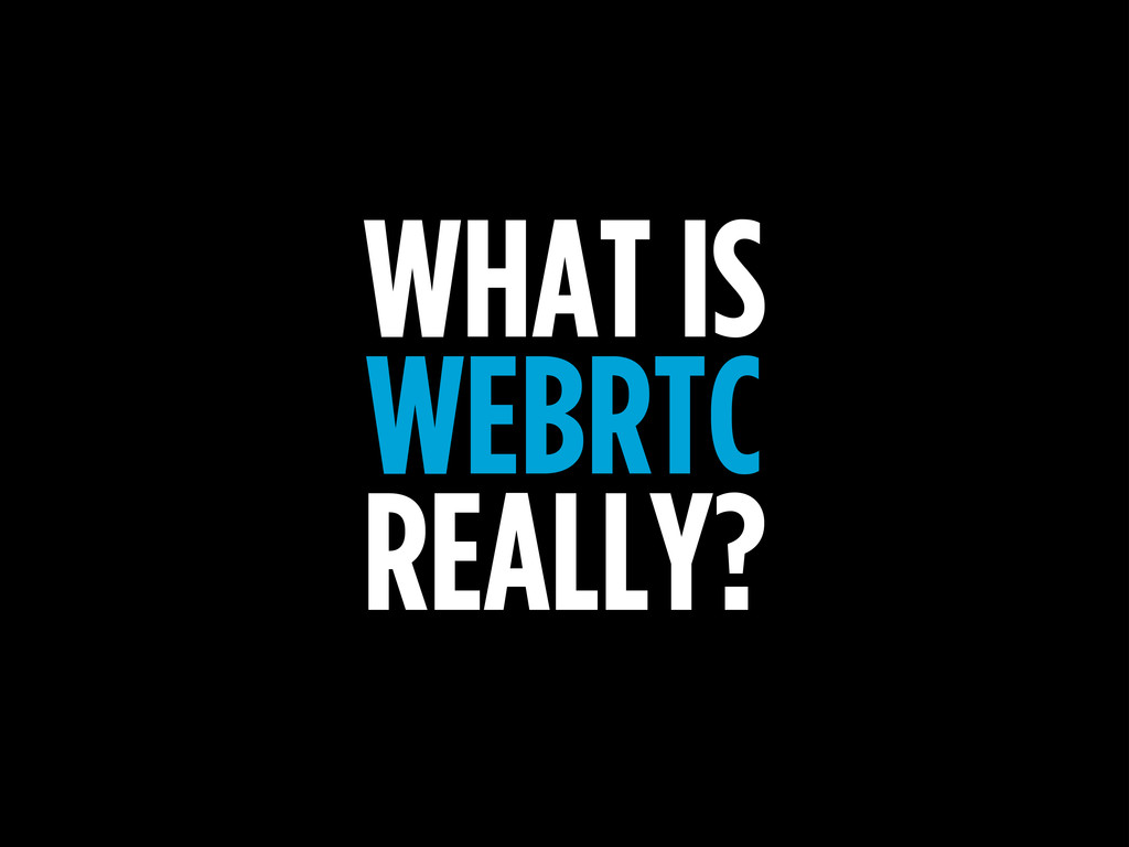 WHAT IS WEBRTC REALLY?