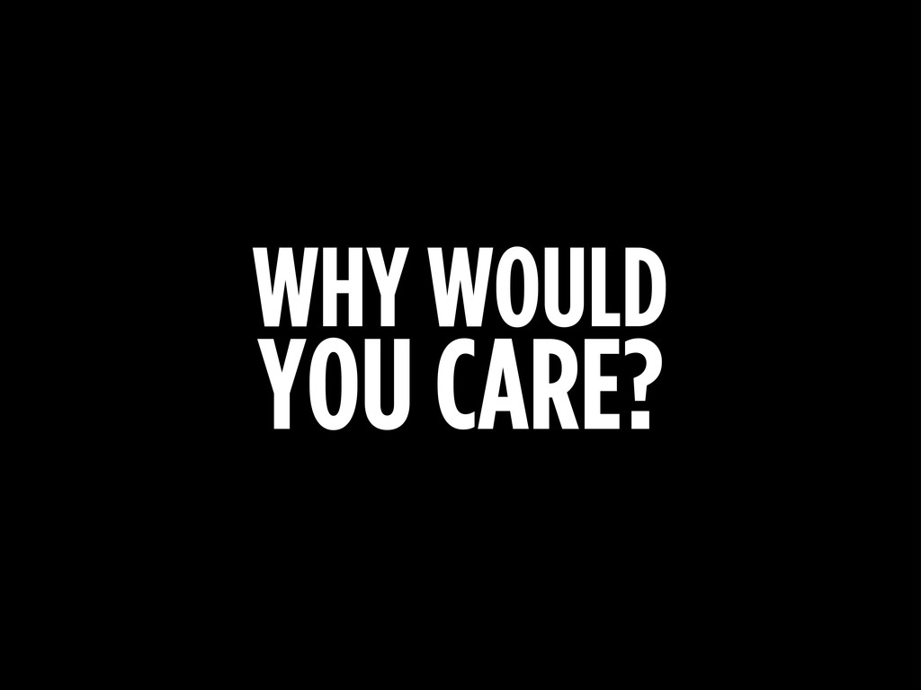 WHY WOULD YOU CARE?