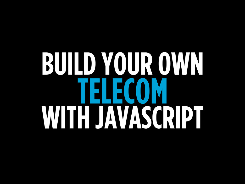 BUILD YOUR OWN TELECOM WITH JAVASCRIPT
