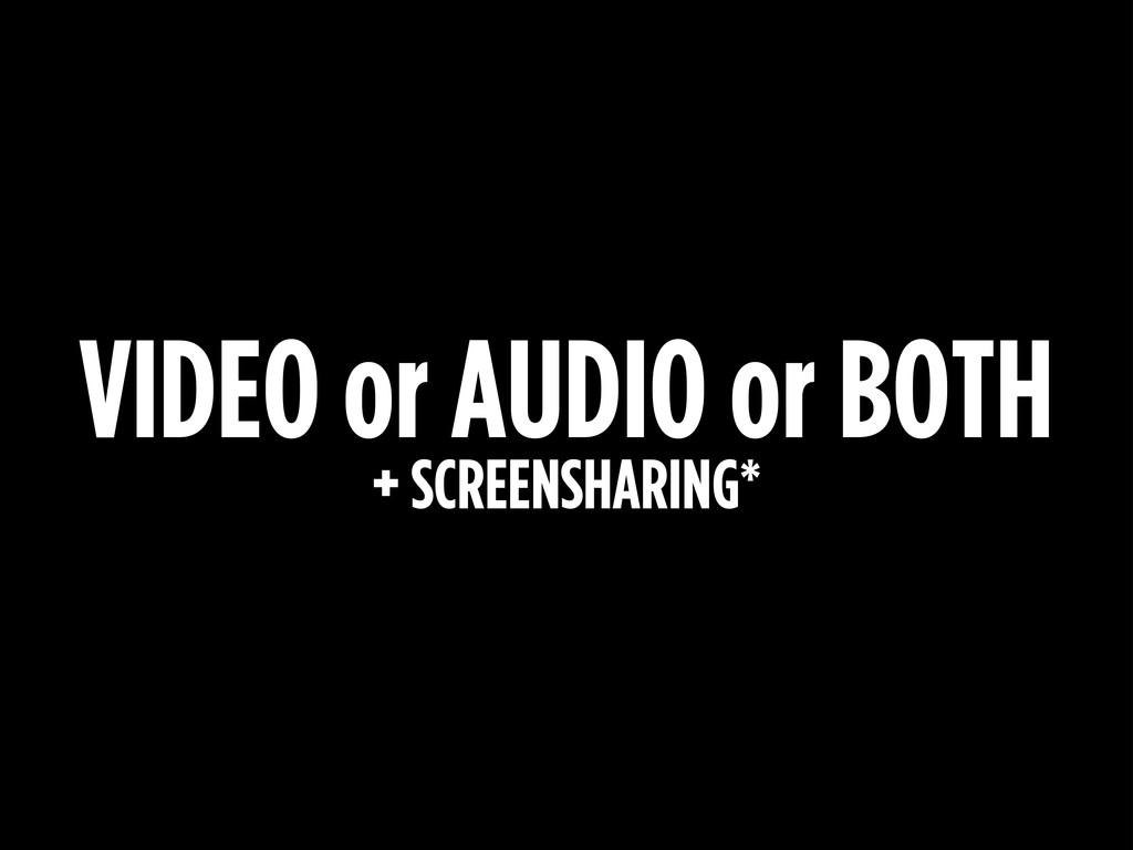 VIDEO or AUDIO or BOTH + SCREENSHARING*
