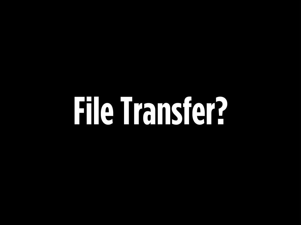 File Transfer?