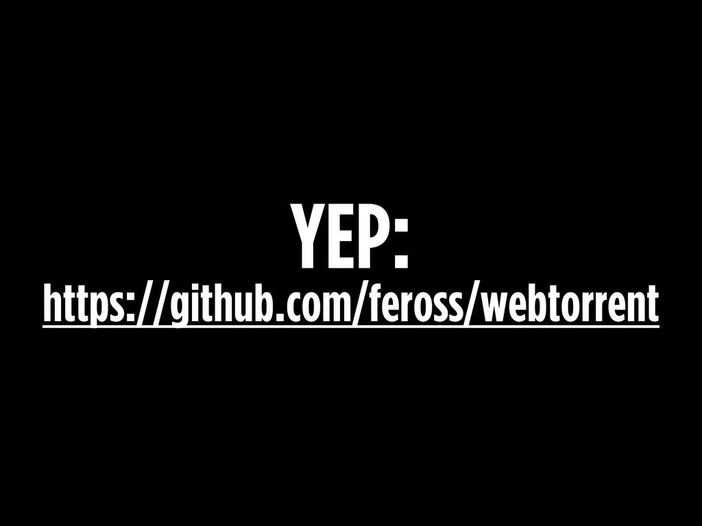YEP: https://github.com/feross/webtorrent