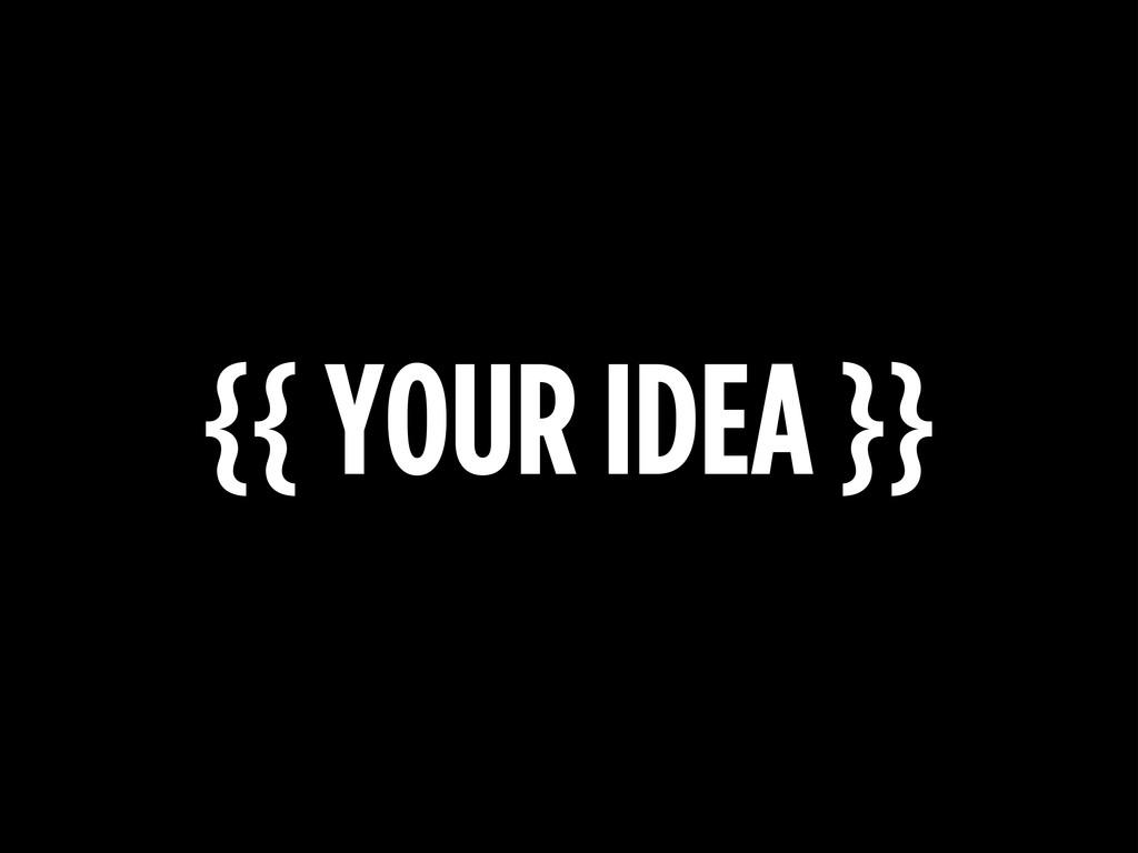 {{ YOUR IDEA }}