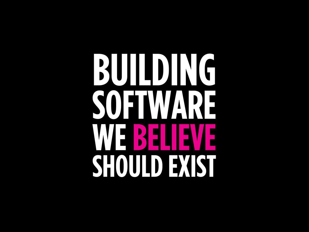 BUILDING SOFTWARE WE BELIEVE SHOULD EXIST