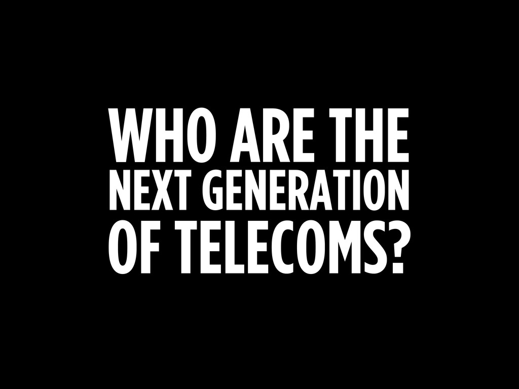 WHO ARE THE NEXT GENERATION OF TELECOMS?