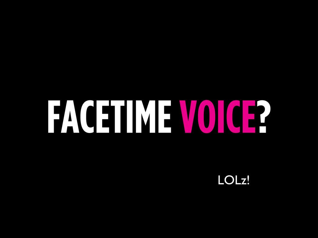 FACETIME VOICE? LOLz!
