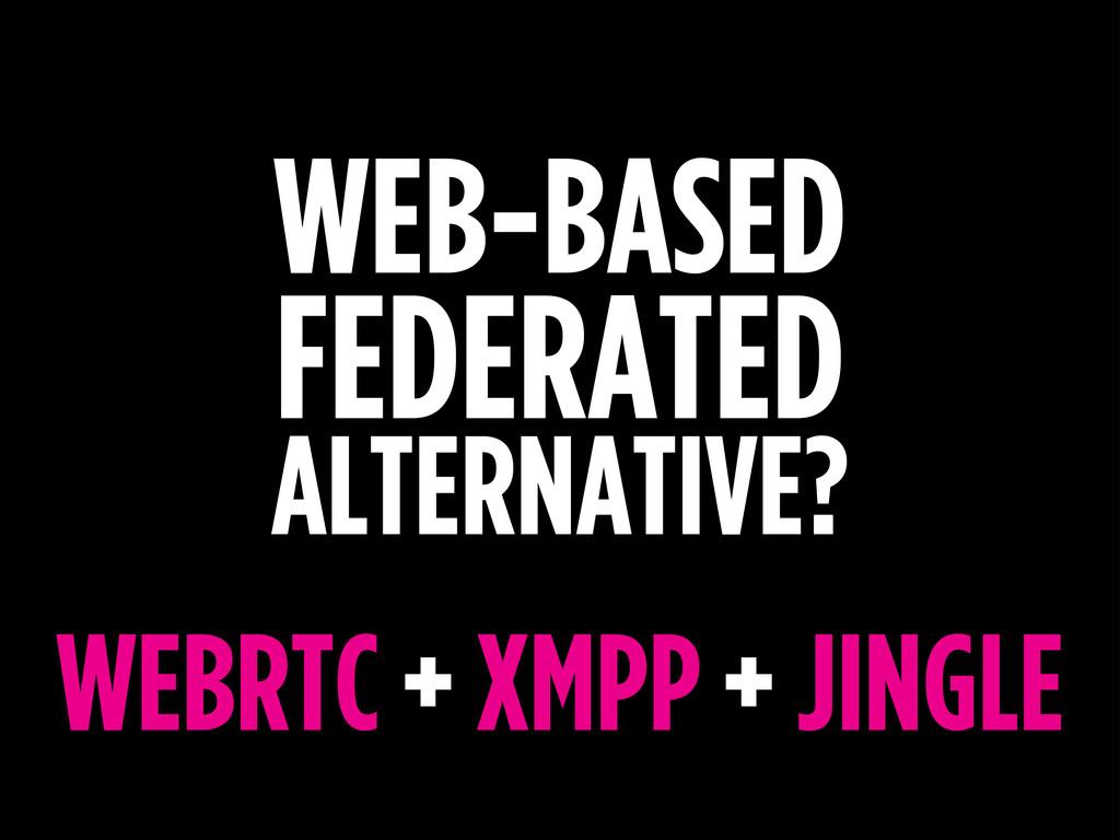 WEB-BASED FEDERATED ALTERNATIVE? WEBRTC + XMPP ...