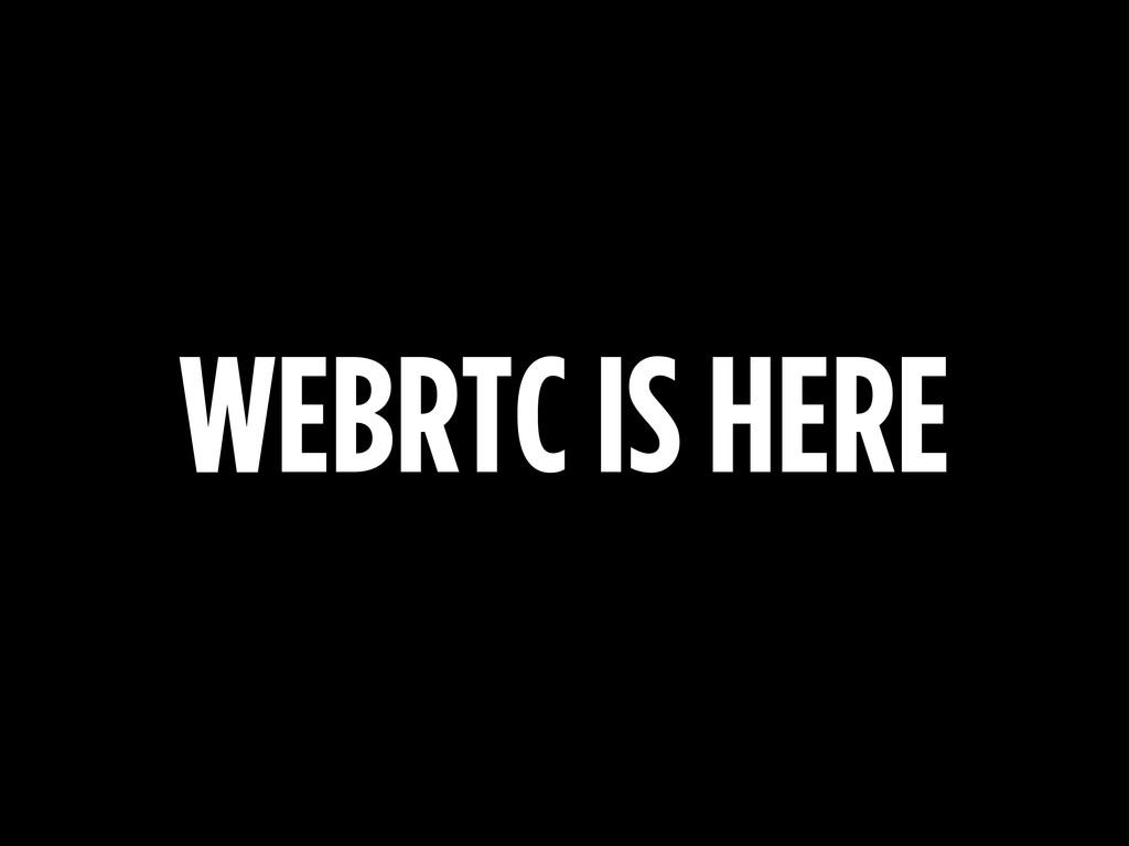 WEBRTC IS HERE