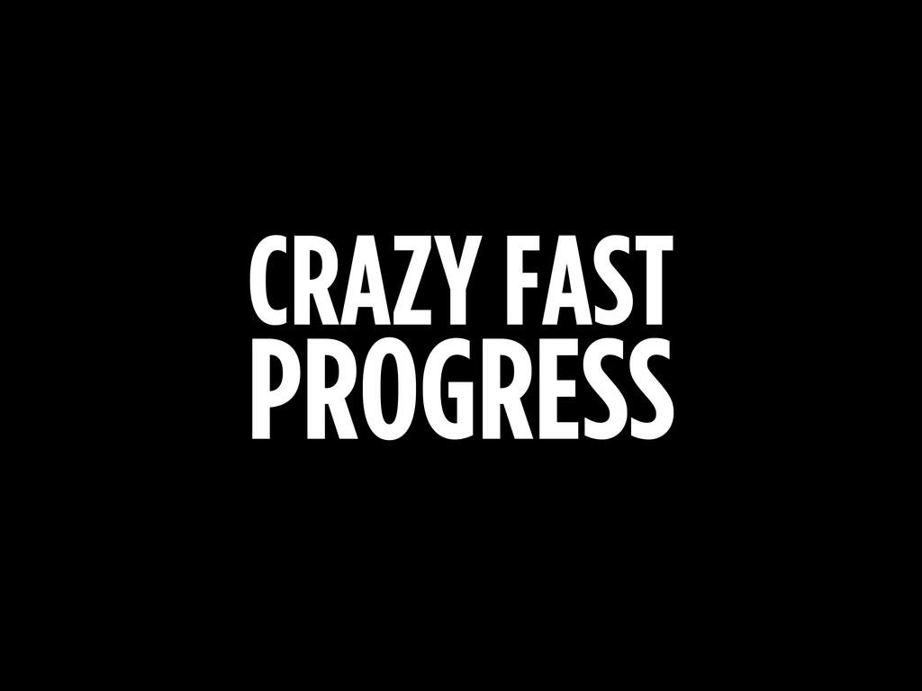 CRAZY FAST PROGRESS