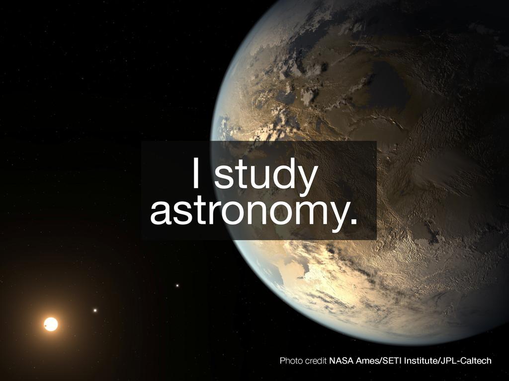 I study  astronomy. Photo credit NASA Ames/SETI...