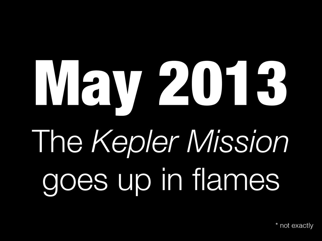 May 2013 The Kepler Mission goes up in flames * ...