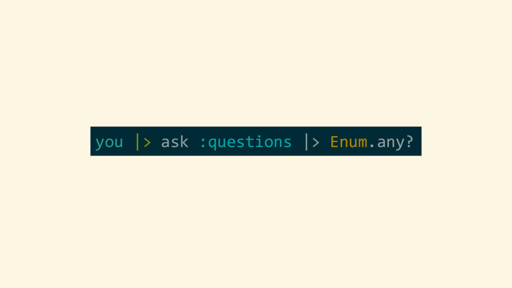 you |> ask :questions |> Enum.any?