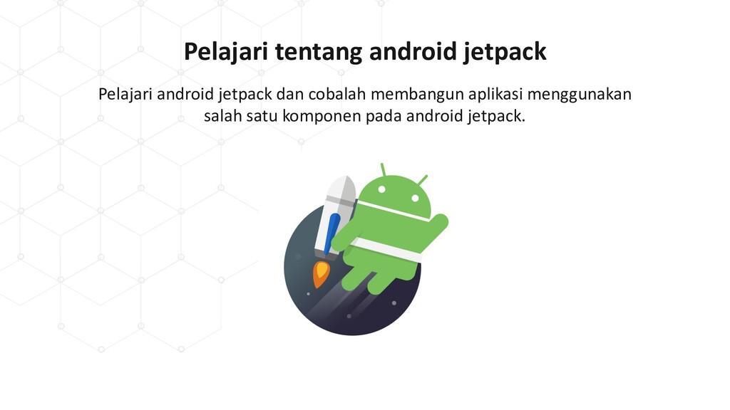 Pelajari tentang android jetpack Pelajari andro...