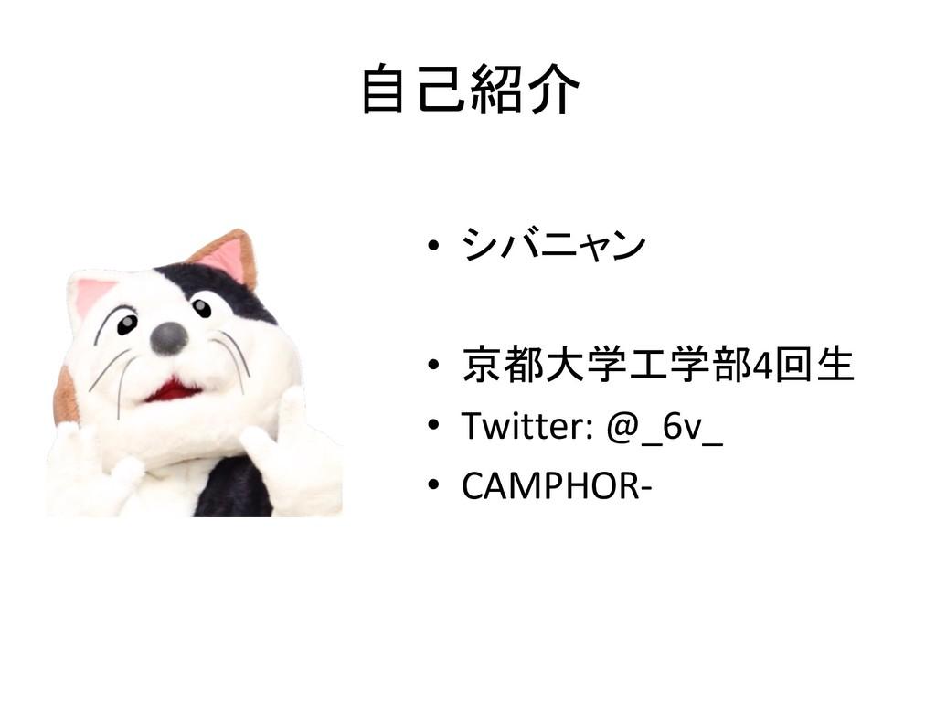 自己紹介 • シバニャン • 京都大学工学部4回生 • Twitter: @_6v_ •...