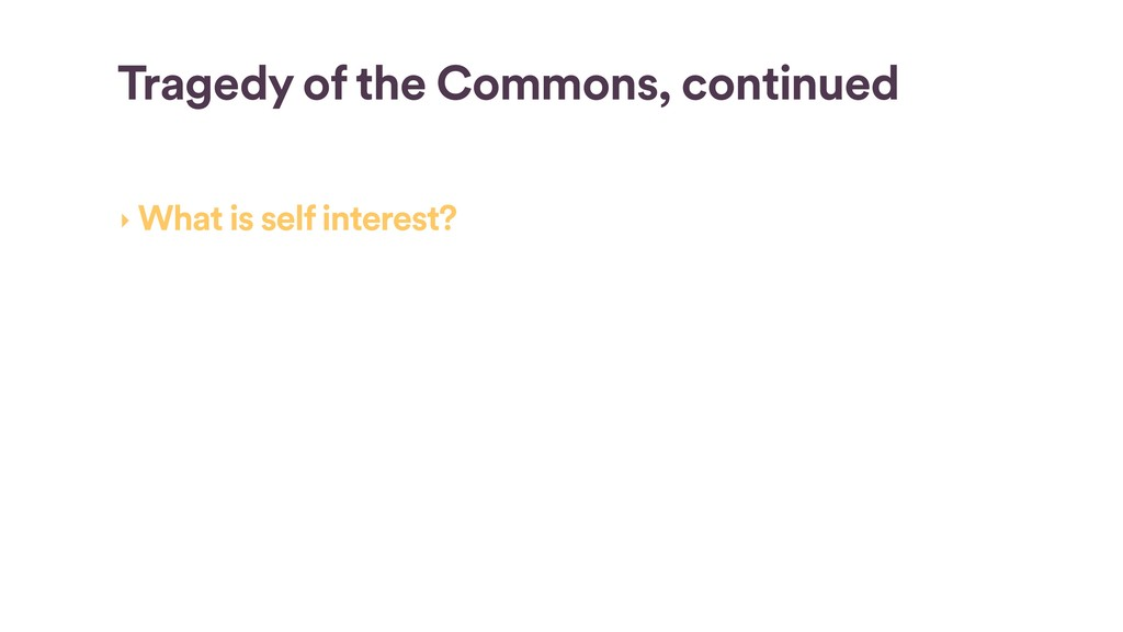 Tragedy of the Commons, continued ‣ What is sel...