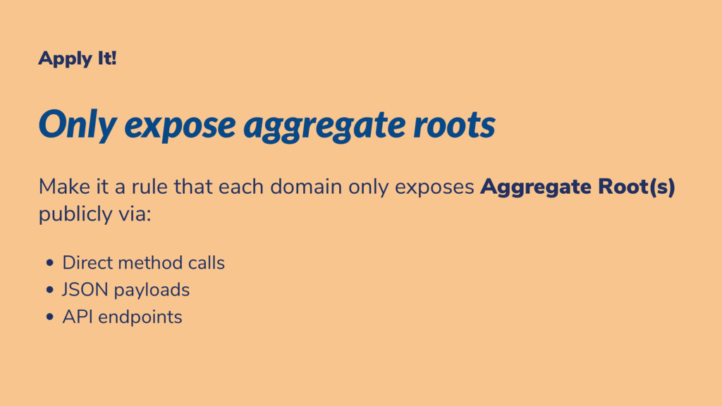 Apply It! Only expose aggregate roots Make it a...