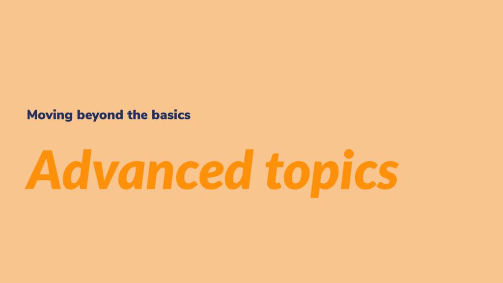 Moving beyond the basics Advanced topics