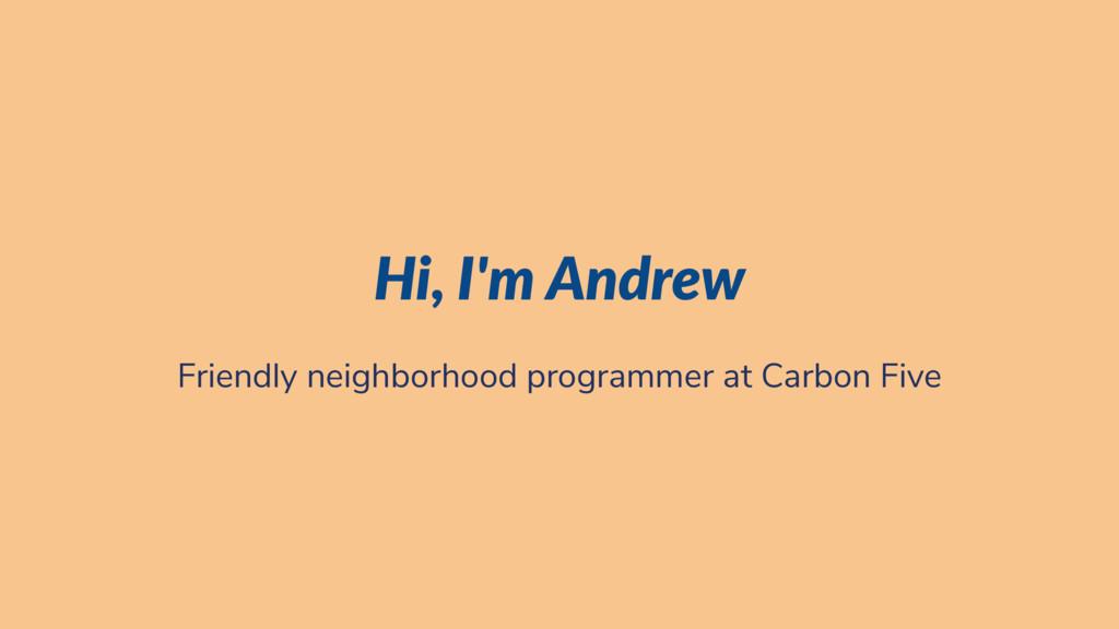 Hi, I'm Andrew Friendly neighborhood programmer...