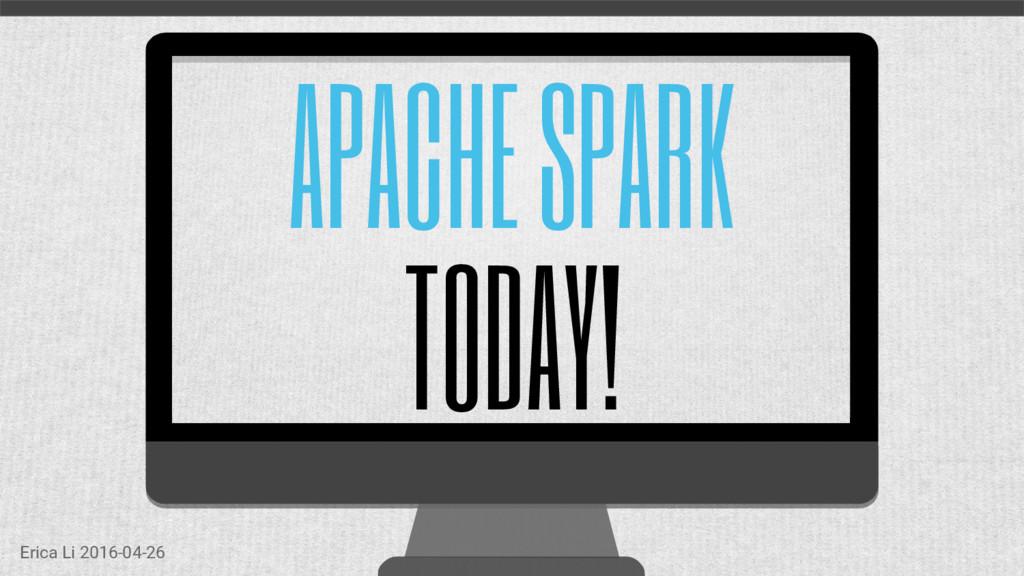 APACHE SPARK TODAY! Erica Li 2016-04-26
