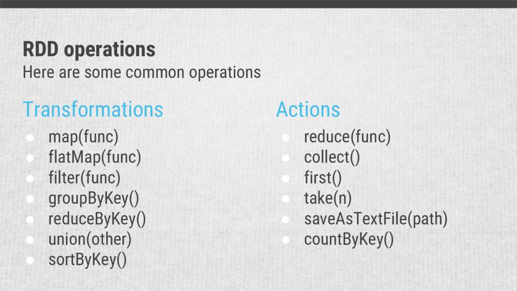 Transformations Actions ● map(func) ● flatMap(f...