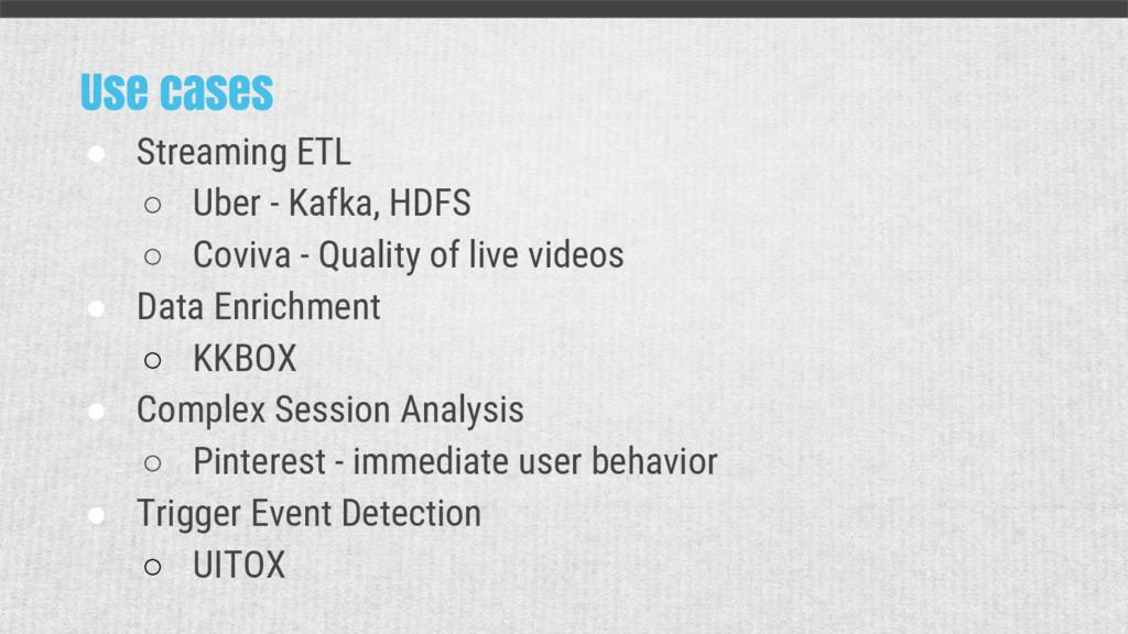 Use cases ● Streaming ETL ○ Uber - Kafka, HDFS ...