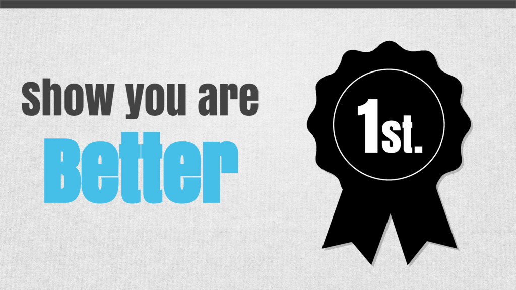 Show you are Better 1st.