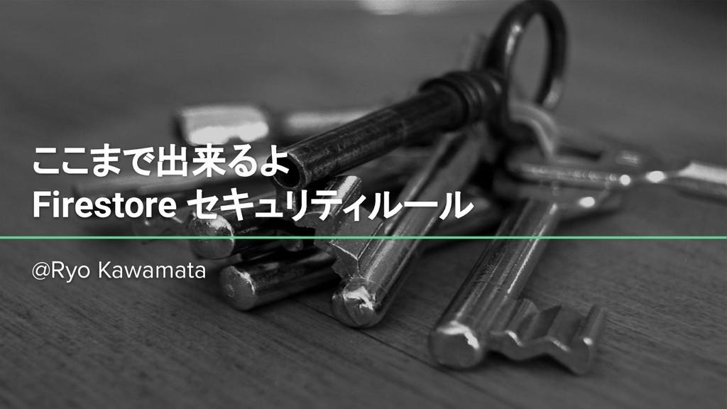 ここまで出来るよ Firestore セキュリティルール @Ryo Kawamata