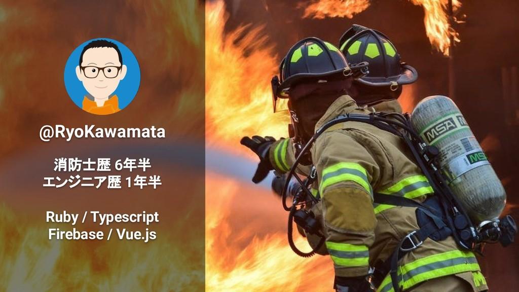 @RyoKawamata 消防士歴 6年半 エンジニア歴 1年半 Ruby / Typescr...