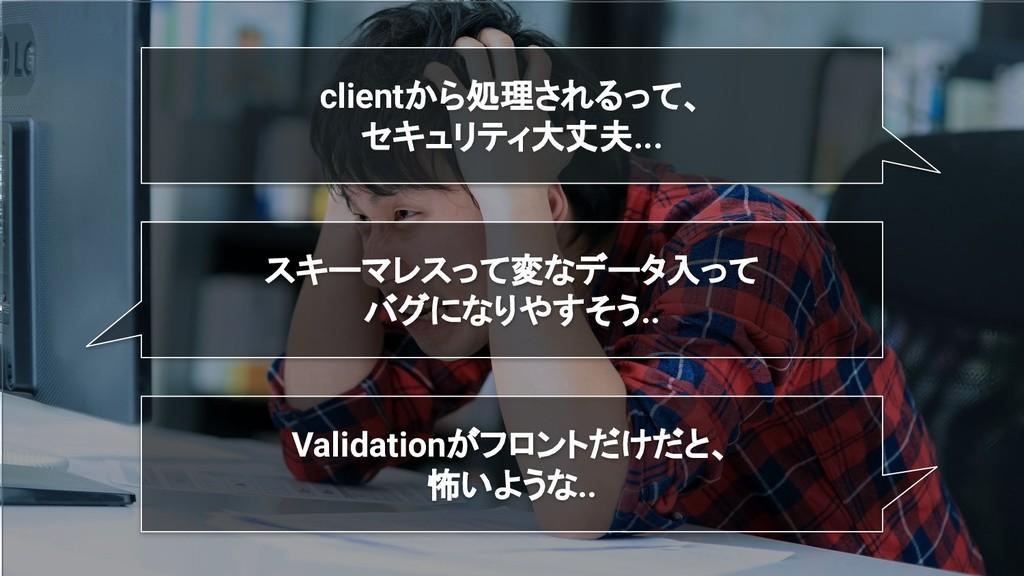 clientから処理されるって、 セキュリティ大丈夫... スキーマレスって変なデータ入って ...