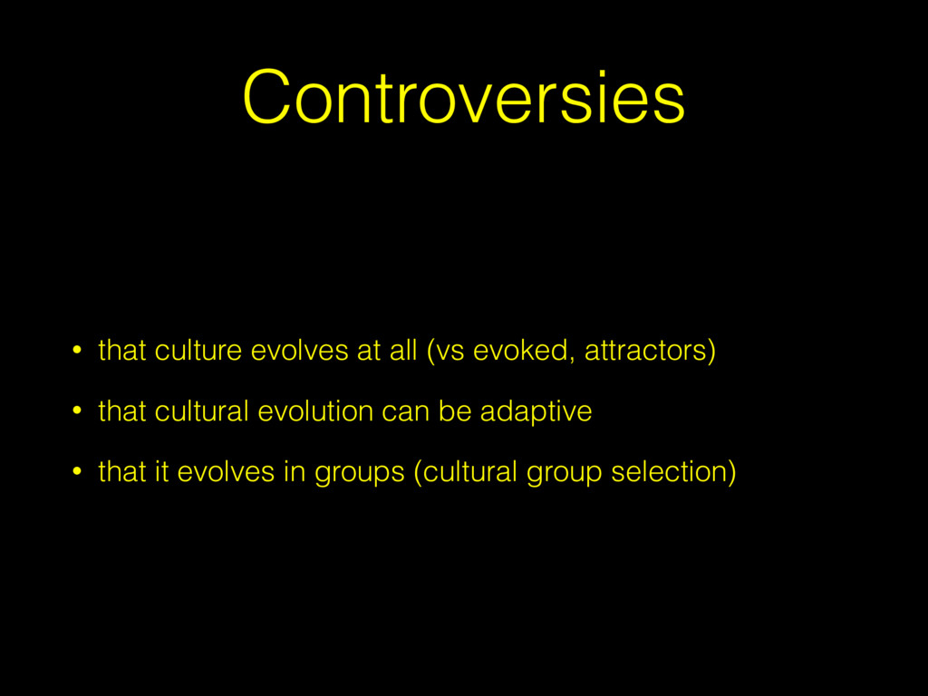 Controversies • that culture evolves at all (vs...