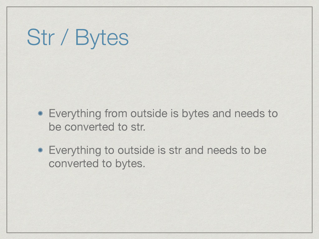 Str / Bytes Everything from outside is bytes an...