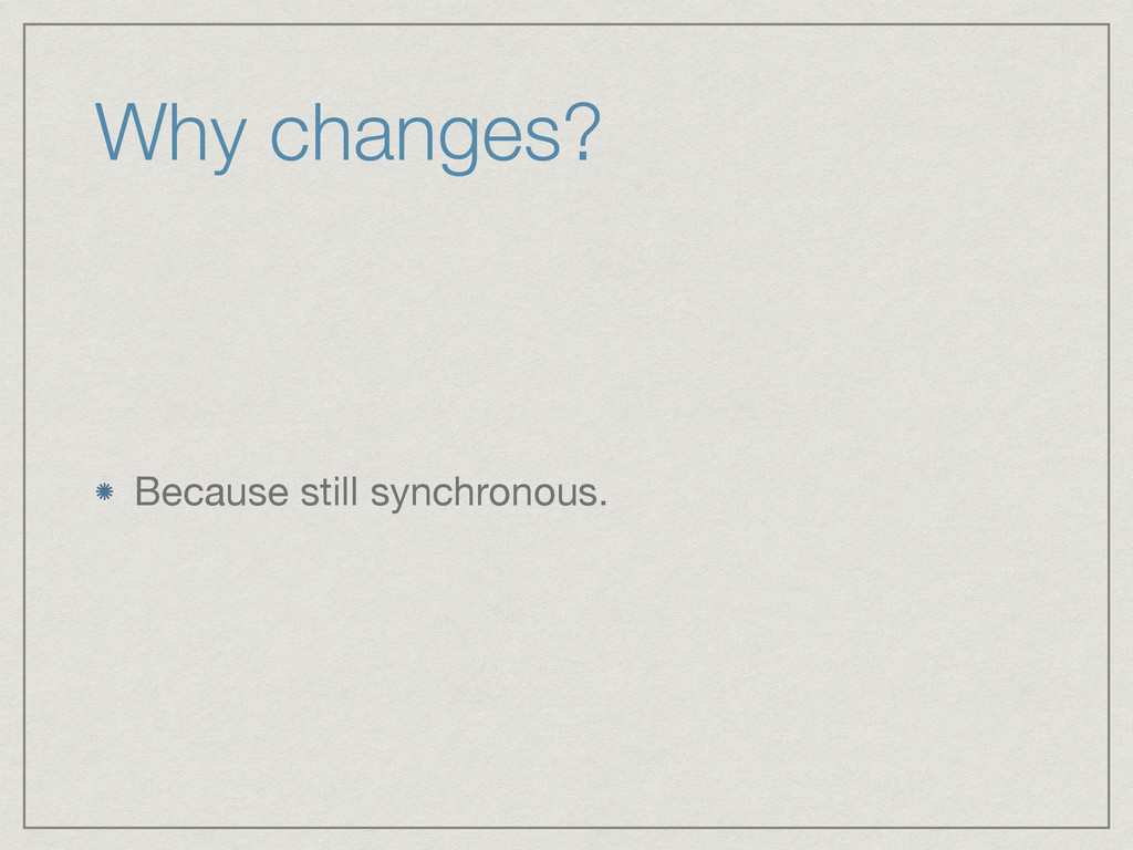 Why changes? Because still synchronous.