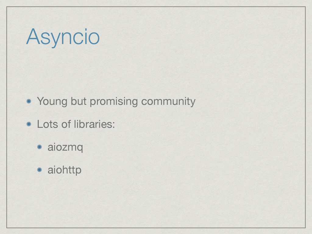 Asyncio Young but promising community  Lots of ...
