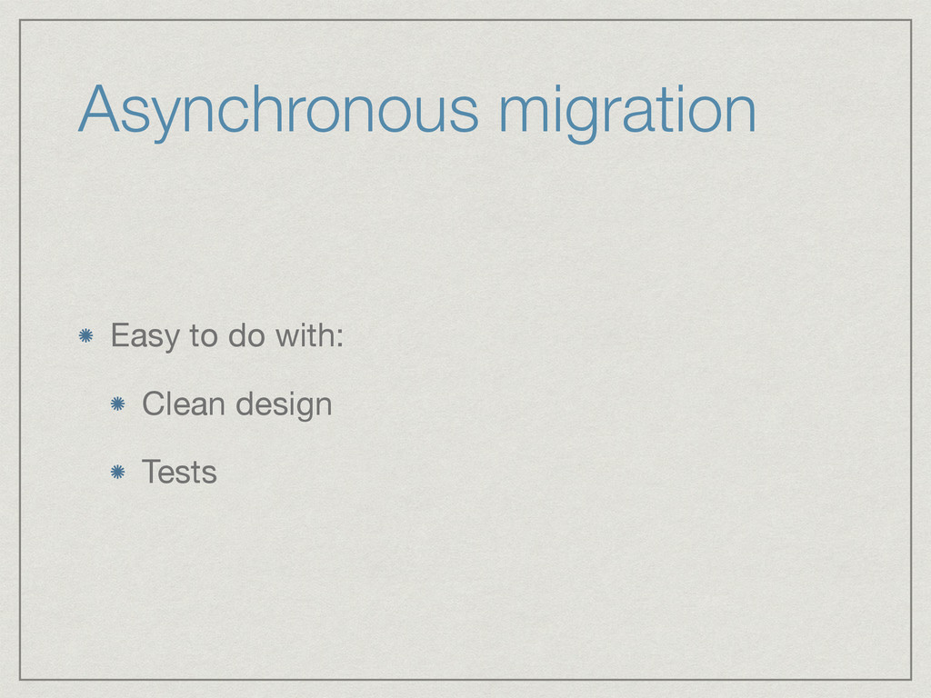 Asynchronous migration Easy to do with:  Clean ...
