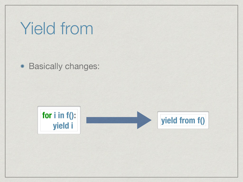 Yield from Basically changes: for i in f(): yie...