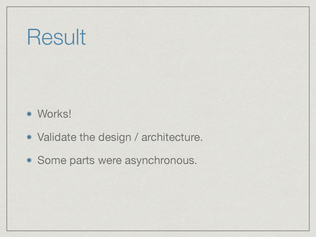 Result Works!  Validate the design / architectu...