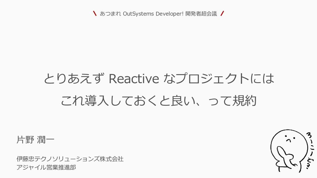 とりあえず Reactive なプロジェクトには これ導入しておくと良い、って規約 片野 潤一...