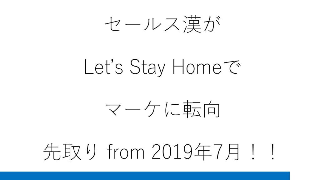 セールス漢が Let's Stay Homeで マーケに転向 先取り from 2019年7月...