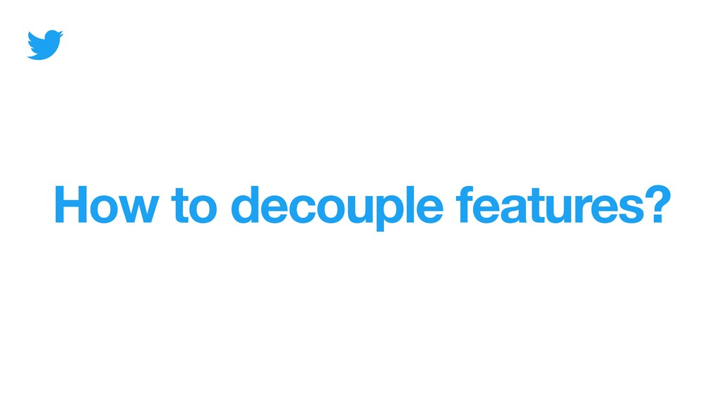 How to decouple features?