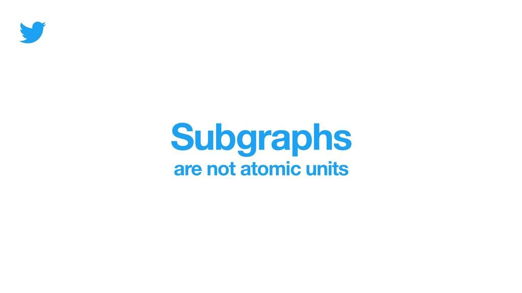 Subgraphs are not atomic units