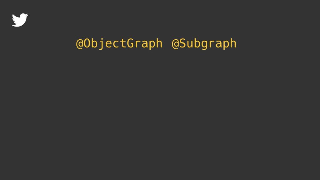 @ObjectGraph @Subgraph