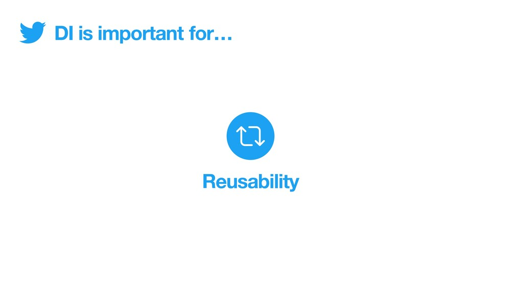 DI is important Reusability for…
