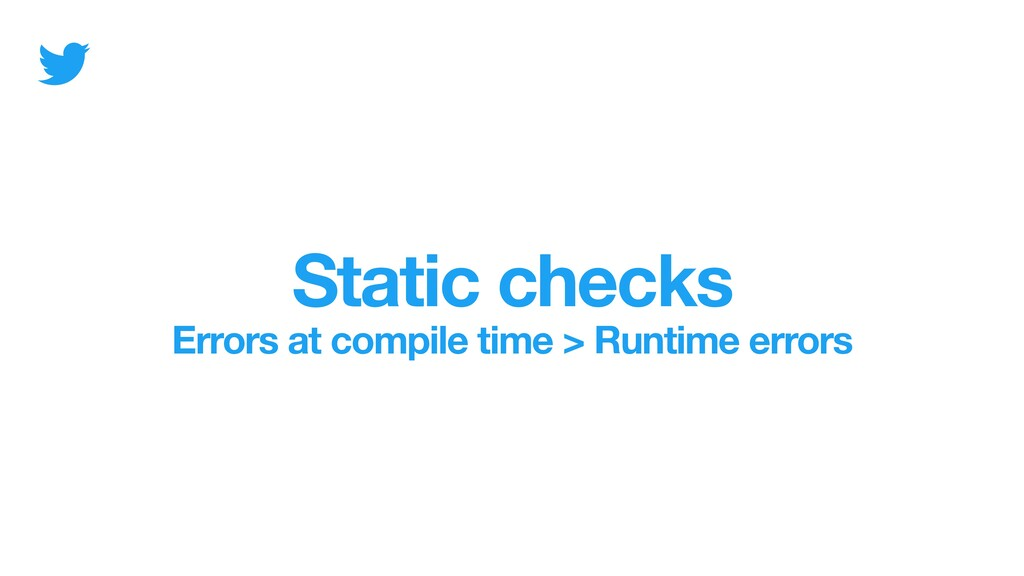 Static checks Errors at compile time > Runtime ...