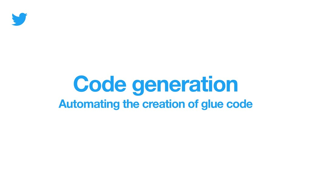 Code generation Automating the creation of glue...