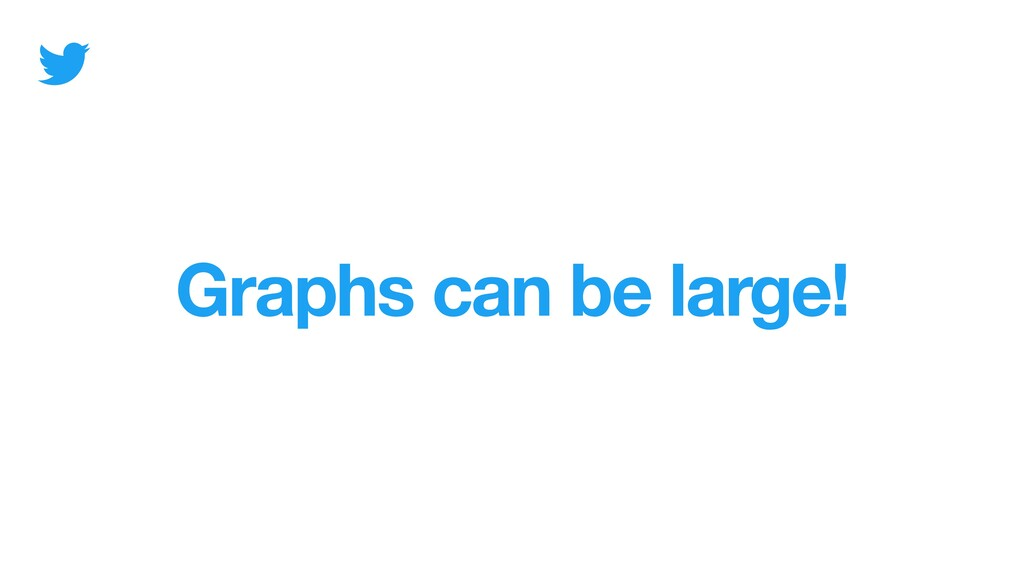Graphs can be large!