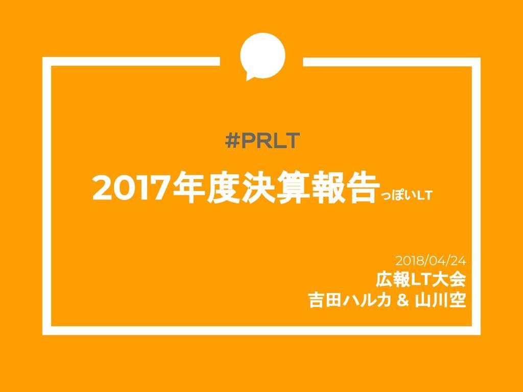 #PRLT 2017年度決算報告っぽいLT 2018/04/24 広報LT大会 吉田ハルカ &...