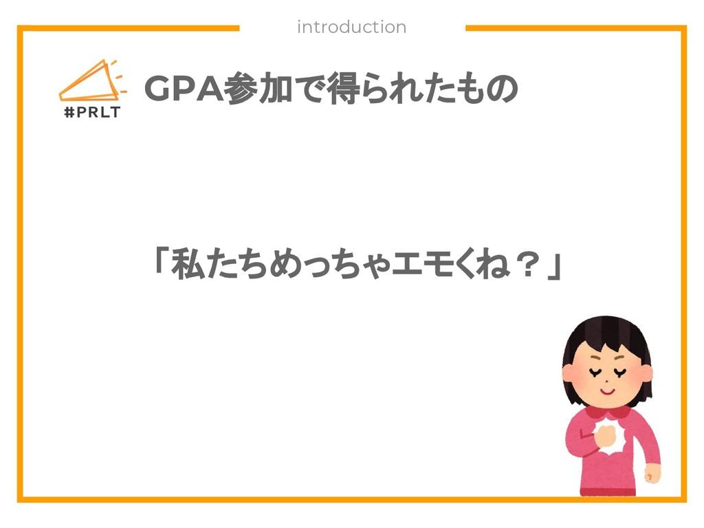 GPA参加で得られたもの 「私たちめっちゃエモくね?」 introduction