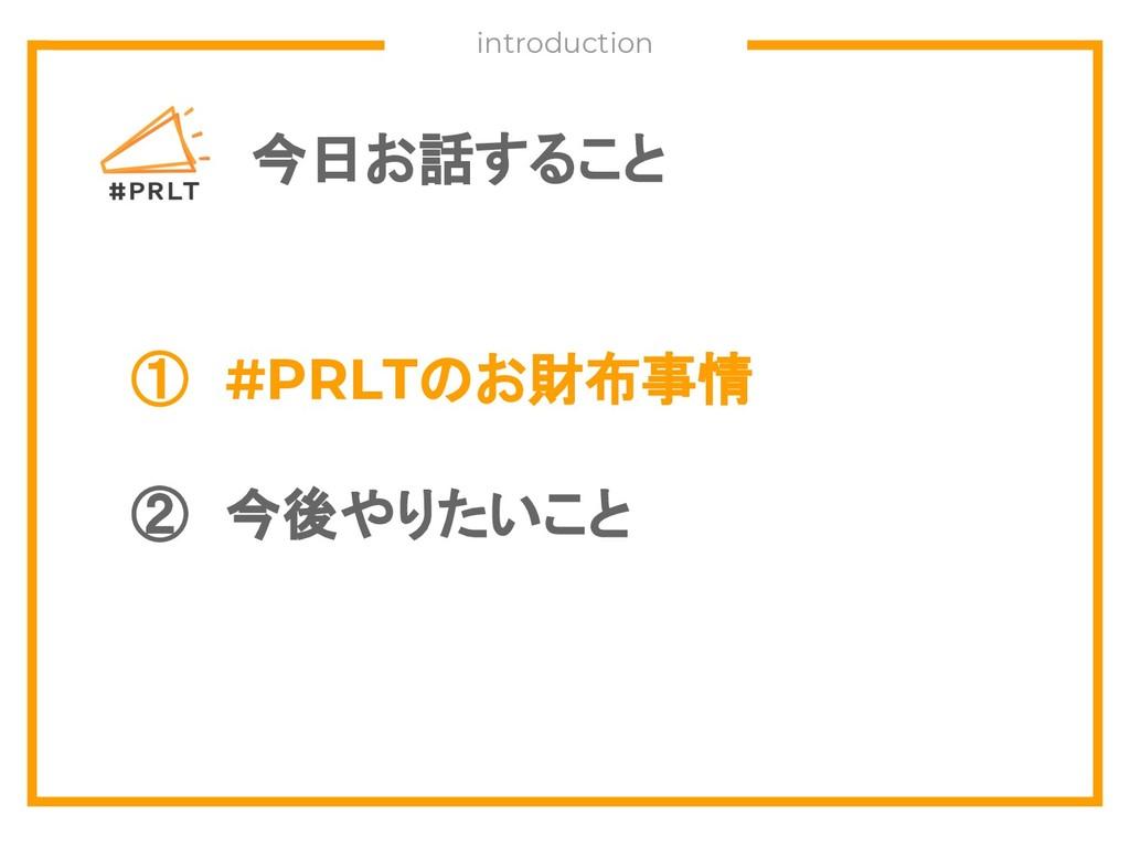 今日お話すること ① #PRLTのお財布事情 ② 今後やりたいこと introduction