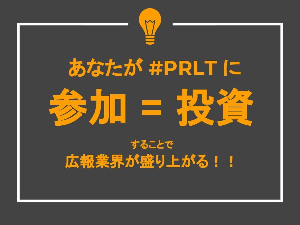 あなたが #PRLT に 参加 = 投資 することで 広報業界が盛り上がる!!