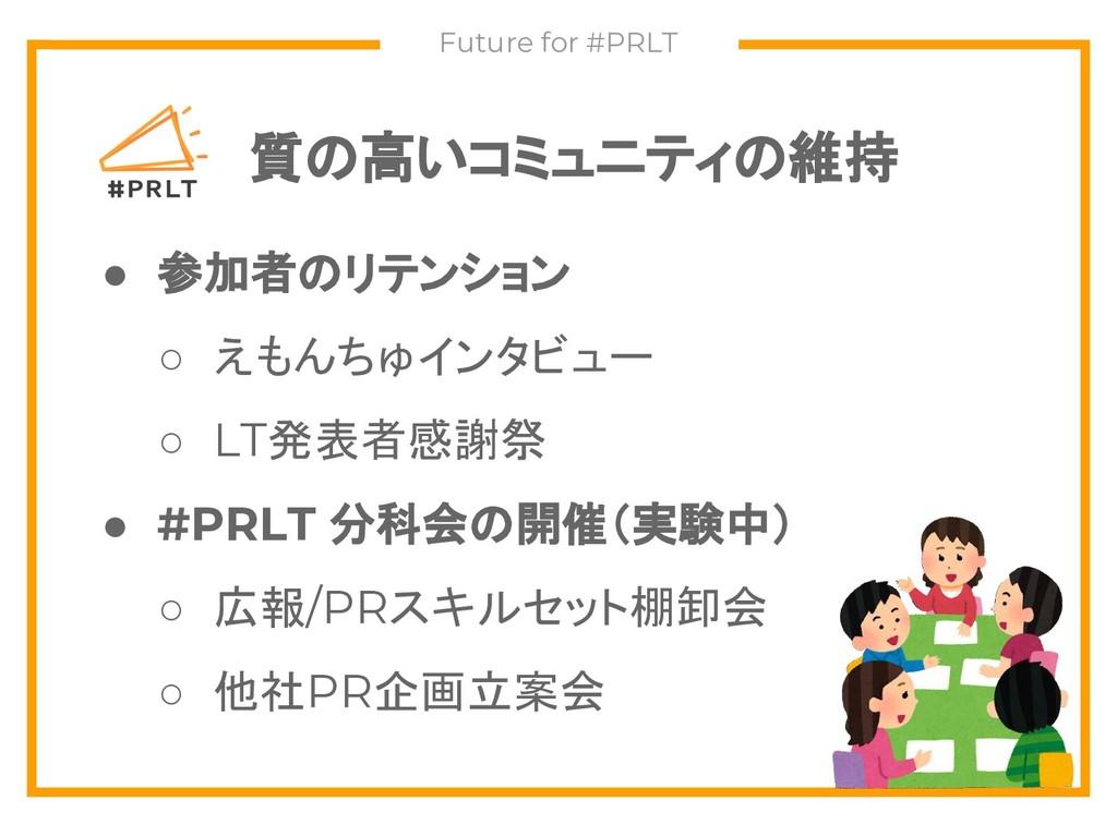質の高いコミュニティの維持 Future for #PRLT ● 参加者のリテンション ○ え...